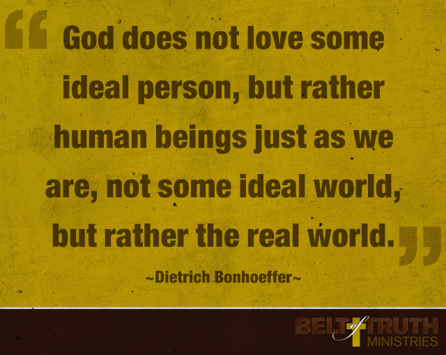 """God does not love some ideal person, but rather human beings just as we are, not some ideal world, but rather the real world."" —Dietrich Bonhoeffer"