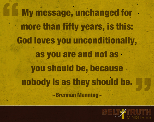 """My message, unchanged for more than fifty years, is this: God loves you unconditionally, as you are and not as you should be, because nobody is as they should be."" Brennan Manning"