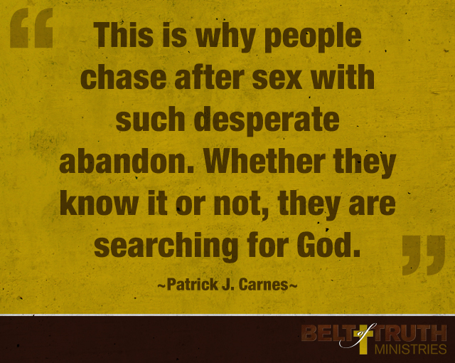"""This is why people chase after sex with such desperate abandon. Whether they know it or not, they are searching for God."" —Patrick J. Carnes"