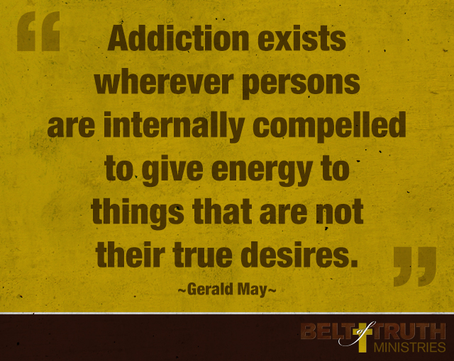 """Addiction exists wherever persons are internally compelled to give energy to things that are not their true desires."" —Gerald May"