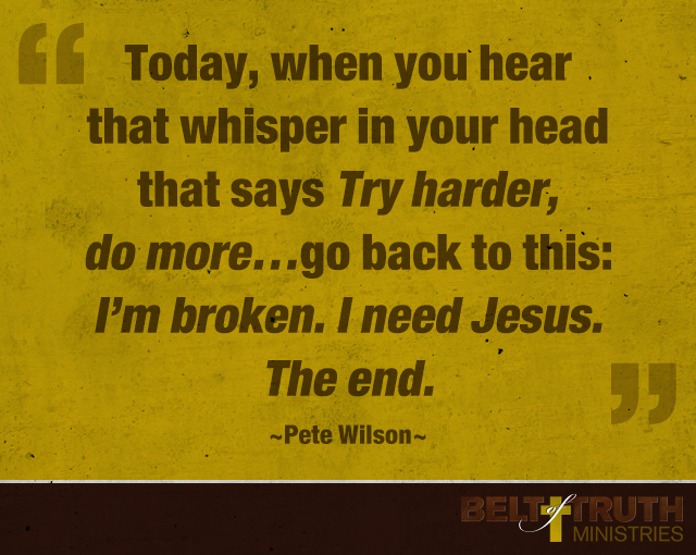 "Today, when you hear that whisper in your head that says ""Try harder, do more,"" go back to this: I'm broken. I need Jesus. The end. —Pete Wilson"