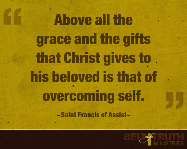 """Above all the grace and the gifts that Christ gives to his beloved is that of overcoming self."" —Francis of Assisi"