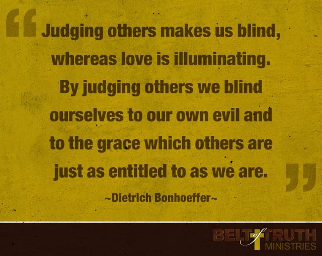 """Judging others makes us blind, whereas love is illuminating. By judging others we blind ourselves to our own evil and to the grace which others are just as entitled to as we are."" —Dietrich Bonhoeffer"