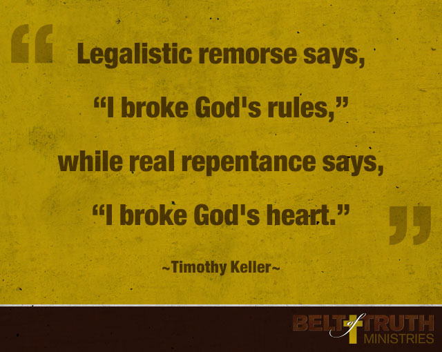 """Legalistic remorse says, ""I broke God's rules,"" while real repentance says, ""I broke God's heart."" —Timothy Keller"