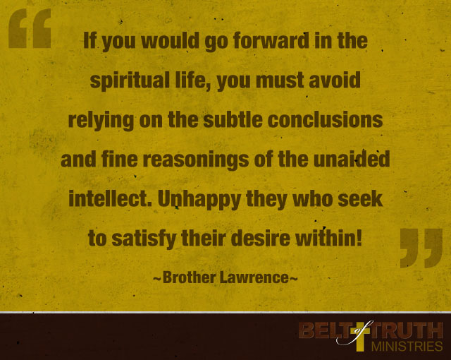 """""""If you would go forward in the spiritual life, you must avoid relying on the subtle conclusions and fine reasonings of the unaided intellect. Unhappy they who seek to satisfy their desire within!"""" —Brother Lawrence"""