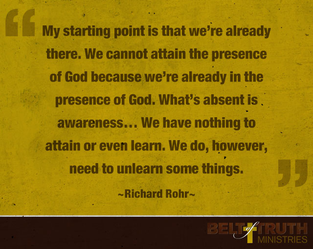 """My starting point is that we're already there. We cannot attain the presence of God because we're already in the presence of God. What's absent is awareness… We have nothing to attain or even learn. We do, however, need to unlearn some things."" -Richard Rohr"